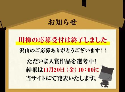 お知らせ。川柳の応募受付は終了しました。沢山のご応募ありがとうございます!!ただいま入賞作品を選考中!結果は11月20日(金)10:00に当サイトにて発表いたします。