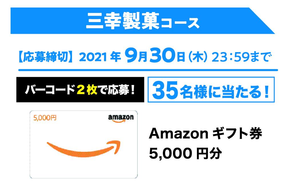 ■三幸製菓コース:Amazonギフトカード5,000円分…35名様 応募期間2021年6月18日(金)~2021年9月30日(木)23:59